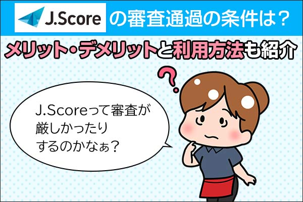 J.Score(ジェイスコア)の審査通過の条件は?メリット・デメリットと利用方法も紹介
